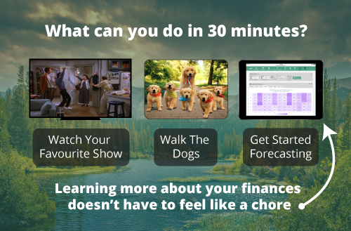 What can you do in 30 minutes? Watch Your Favourite Show, Walk The Dogs, Get Started Forecasting. Learning more about your finances doesn't have to feel like a chore.